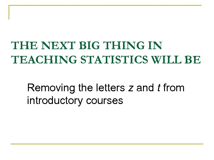 THE NEXT BIG THING IN TEACHING STATISTICS WILL BE Removing the letters z and