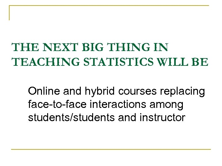 THE NEXT BIG THING IN TEACHING STATISTICS WILL BE Online and hybrid courses replacing