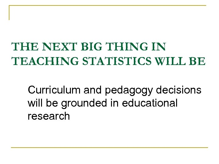 THE NEXT BIG THING IN TEACHING STATISTICS WILL BE Curriculum and pedagogy decisions will