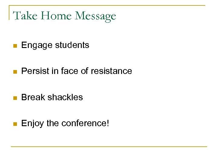 Take Home Message n Engage students n Persist in face of resistance n Break