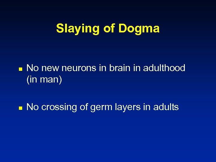 Slaying of Dogma n n No new neurons in brain in adulthood (in man)