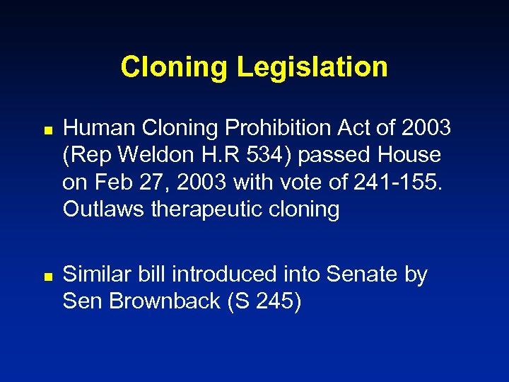 Cloning Legislation n n Human Cloning Prohibition Act of 2003 (Rep Weldon H. R