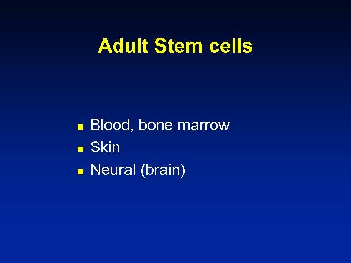 Adult Stem cells n n n Blood, bone marrow Skin Neural (brain)