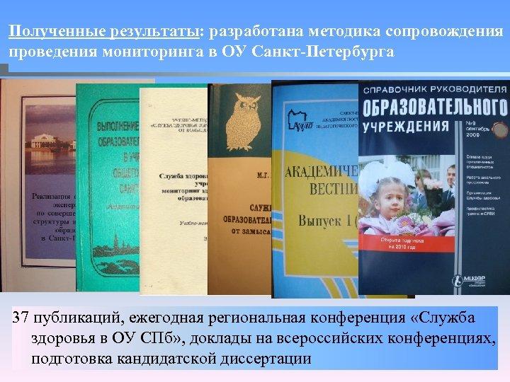 Полученные результаты: разработана методика сопровождения проведения мониторинга в ОУ Санкт-Петербурга 37 публикаций, ежегодная региональная