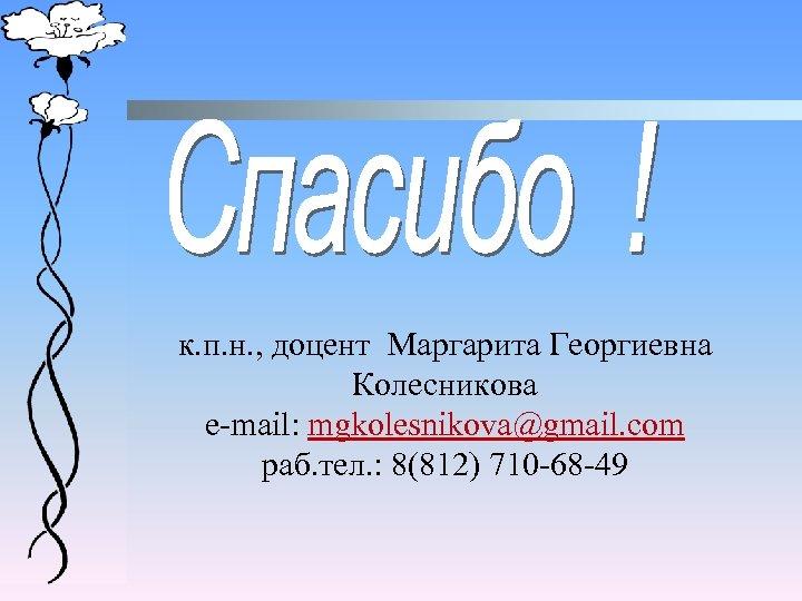 к. п. н. , доцент Маргарита Георгиевна Колесникова e-mail: mgkolesnikova@gmail. com раб. тел. :