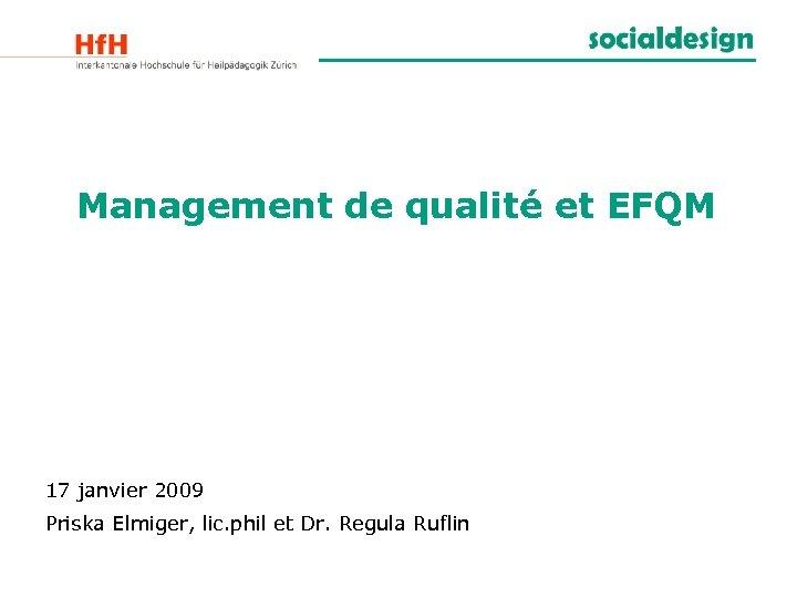 Management de qualité et EFQM 17 janvier 2009 Priska Elmiger, lic. phil et Dr.