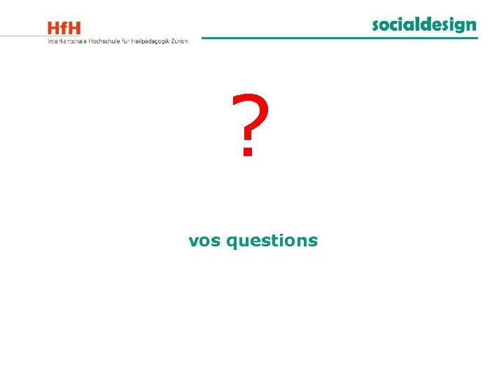 ? vos questions