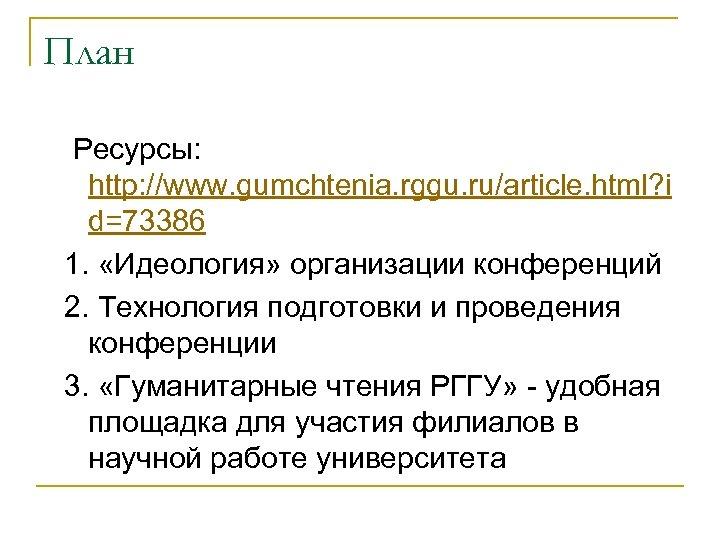 План Ресурсы: http: //www. gumchtenia. rggu. ru/article. html? i d=73386 1. «Идеология» организации конференций