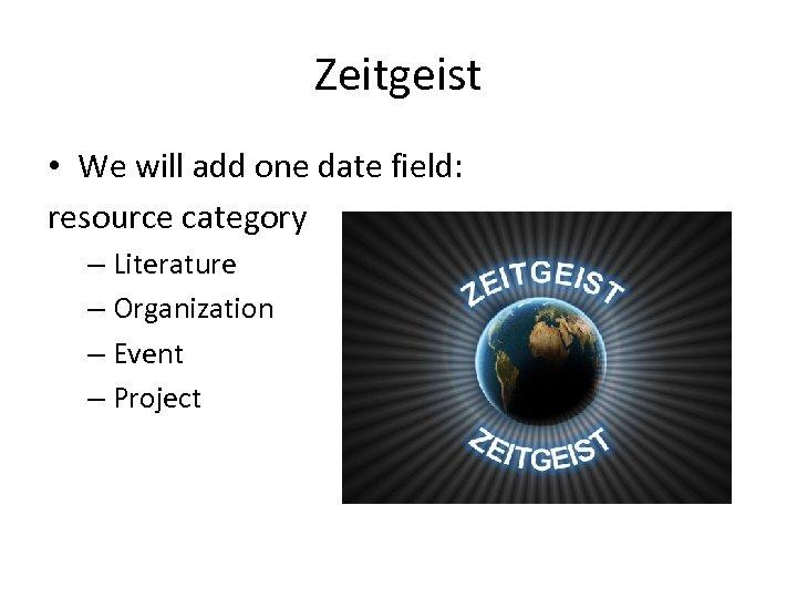 Zeitgeist • We will add one date field: resource category – Literature – Organization