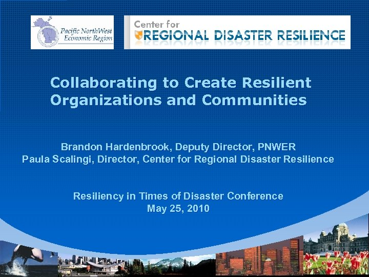 Collaborating to Create Resilient Organizations and Communities Brandon Hardenbrook, Deputy Director, PNWER Paula Scalingi,