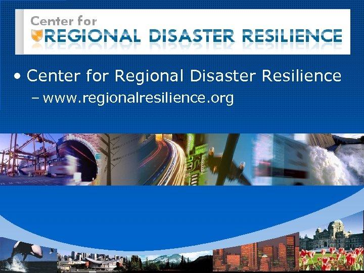 • Center for Regional Disaster Resilience – www. regionalresilience. org