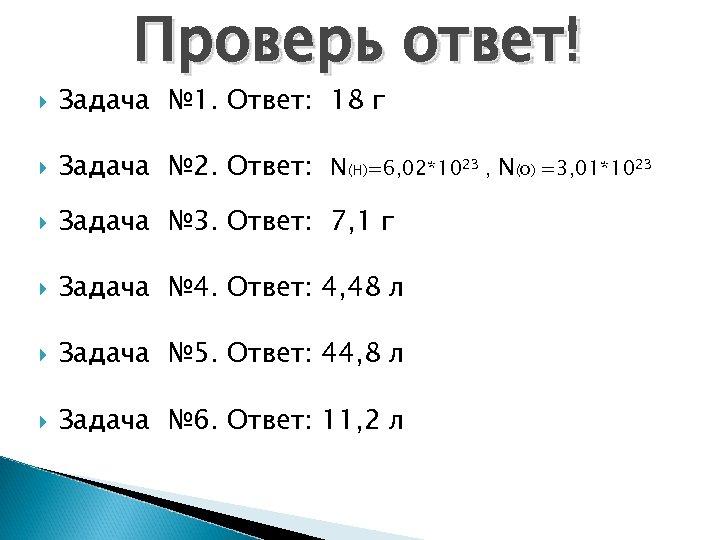 Проверь ответ! Задача № 1. Ответ: 18 г Задача № 2. Ответ: N(H)=6, 02*1023
