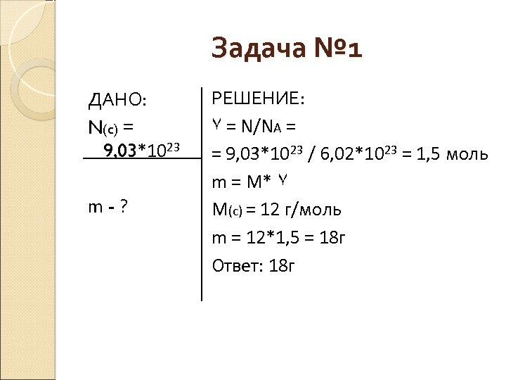 Задача № 1 ДАНО: N(c) = 9, 03*1023 m-? РЕШЕНИЕ: ٧ = N/NA =