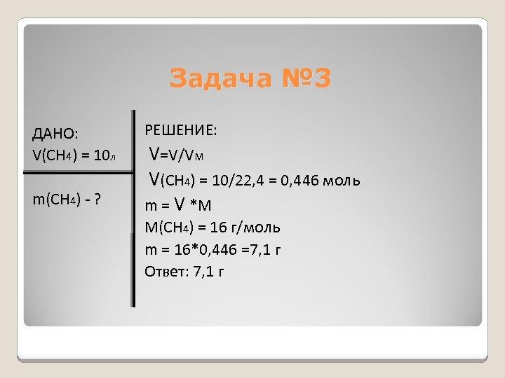 Задача № 3 ДАНО: V(CH 4) = 10 л m(CH 4) - ? РЕШЕНИЕ: