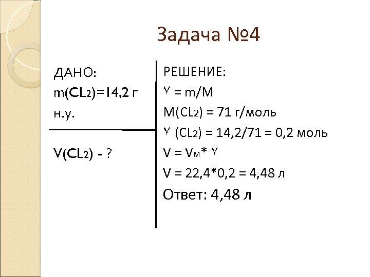 Задача № 4 ДАНО: m(CL 2)=14, 2 г н. у. V(CL 2) - ?