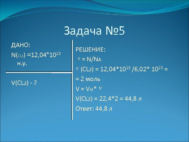 Задача № 5 ДАНО: N(CL 2) =12, 04*1023 н. у. V(CL 2) - ?
