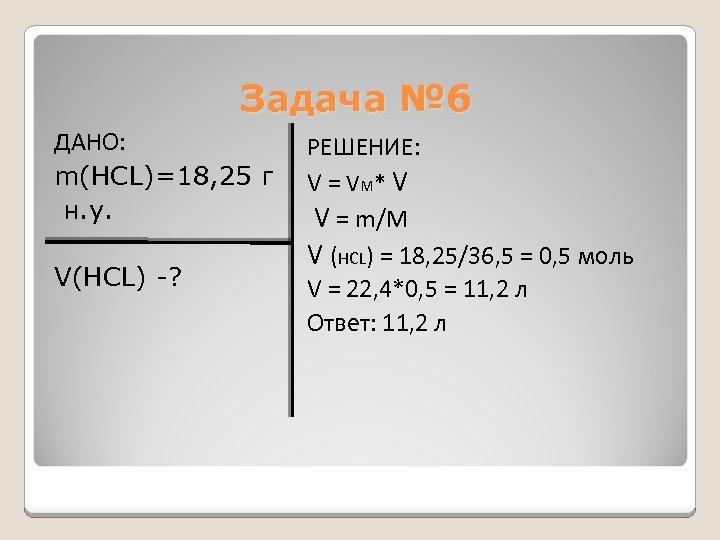Задача № 6 ДАНО: m(HCL)=18, 25 г н. у. V(HCL) -? РЕШЕНИЕ: V =