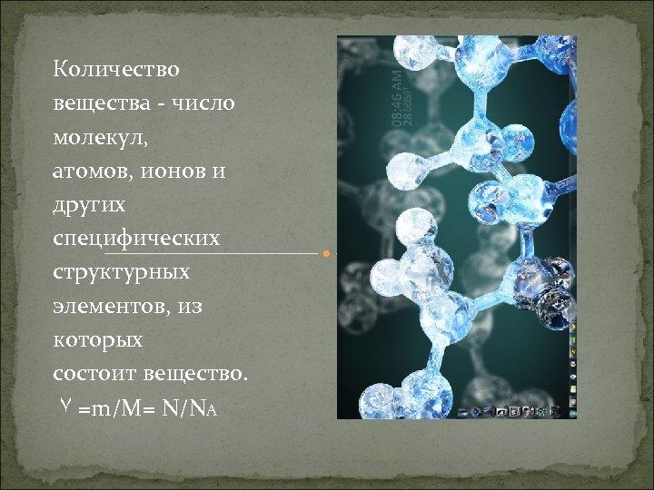 Количество вещества - число молекул, атомов, ионов и других специфических структурных элементов, из которых