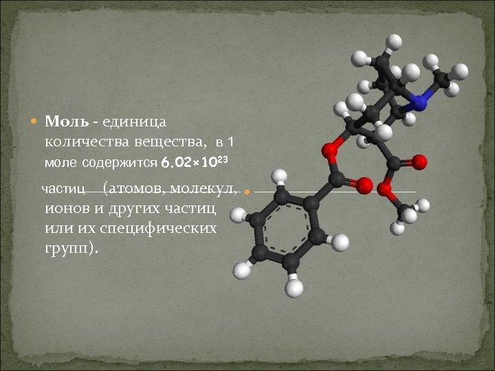 Моль - единица количества вещества, в 1 моле содержится 6. 02× 1023 (атомов,