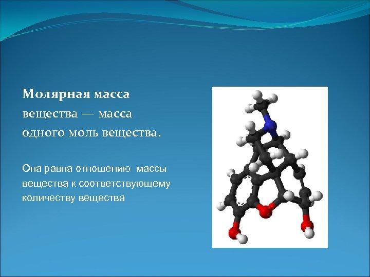 Молярная масса вещества — масса одного моль вещества. Она равна отношению массы вещества к