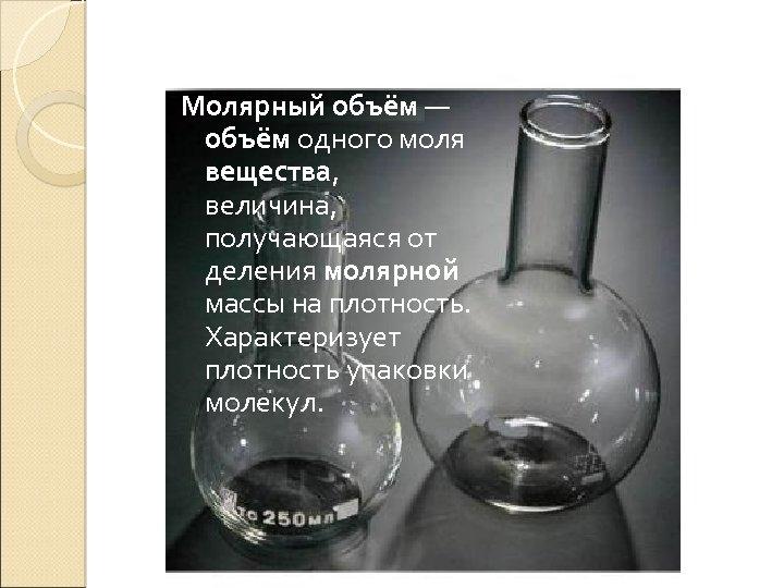 Молярный объём — объём одного моля вещества, величина, получающаяся от деления молярной массы на