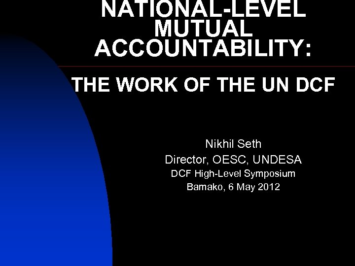 NATIONAL-LEVEL MUTUAL ACCOUNTABILITY: THE WORK OF THE UN DCF Nikhil Seth Director, OESC, UNDESA