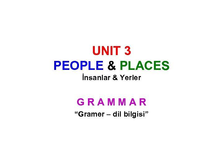 """UNIT 3 PEOPLE & PLACES İnsanlar & Yerler GRAMMAR """"Gramer – dil bilgisi"""""""