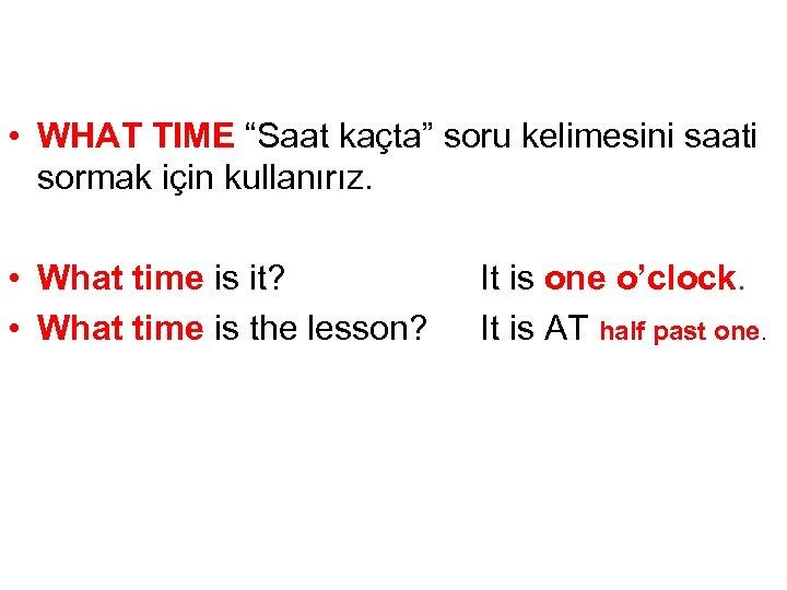 """• WHAT TIME """"Saat kaçta"""" soru kelimesini saati sormak için kullanırız. • What"""