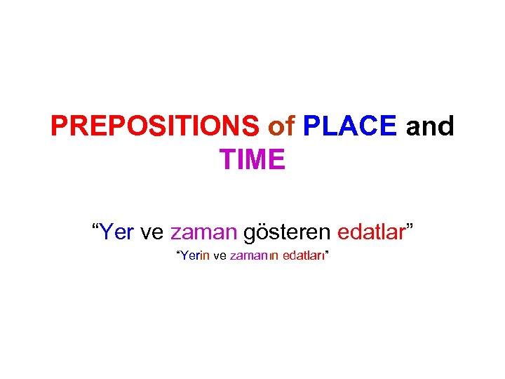 """PREPOSITIONS of PLACE and TIME """"Yer ve zaman gösteren edatlar"""" """"Yerin ve zamanın edatları"""""""