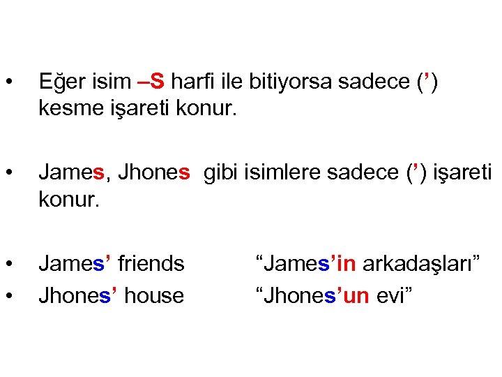 • Eğer isim –S harfi ile bitiyorsa sadece (') kesme işareti konur. •