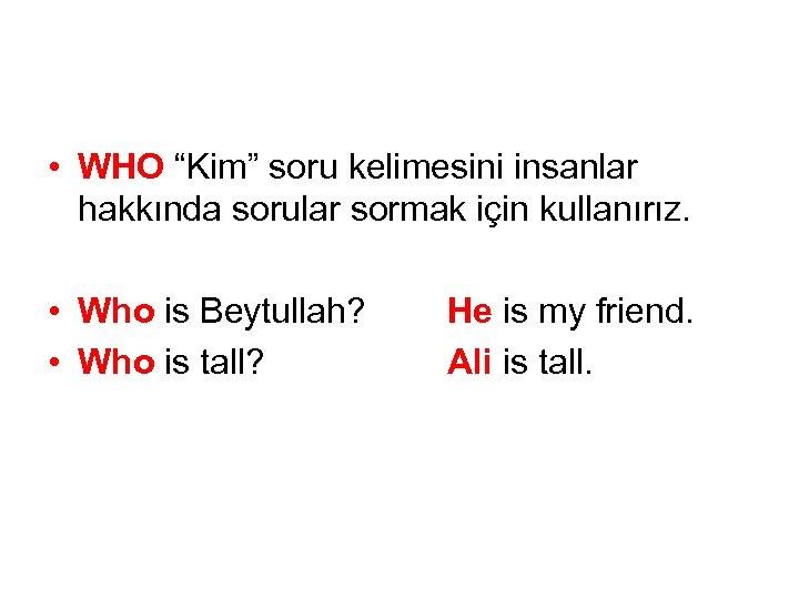 """• WHO """"Kim"""" soru kelimesini insanlar hakkında sorular sormak için kullanırız. • Who"""