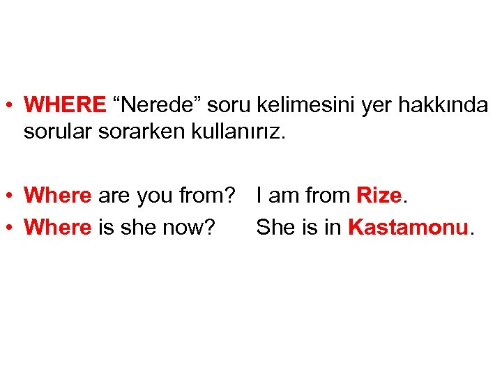 """• WHERE """"Nerede"""" soru kelimesini yer hakkında sorular sorarken kullanırız. • Where are"""