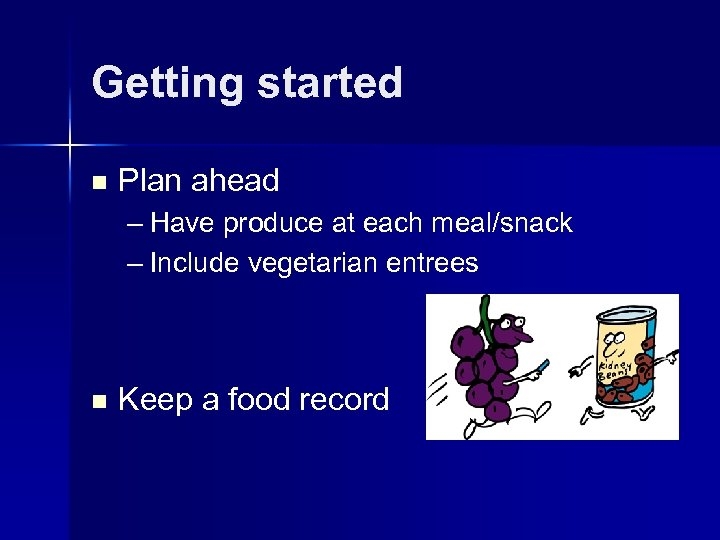 Getting started n Plan ahead – Have produce at each meal/snack – Include vegetarian