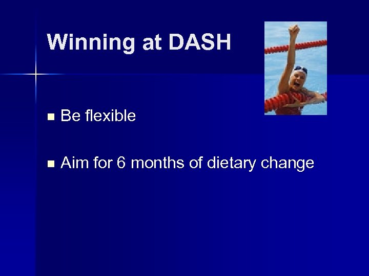 Winning at DASH n Be flexible n Aim for 6 months of dietary change