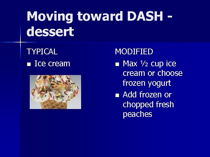 Moving toward DASH dessert TYPICAL n Ice cream MODIFIED n Max ½ cup ice