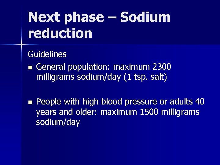 Next phase – Sodium reduction Guidelines n General population: maximum 2300 milligrams sodium/day (1