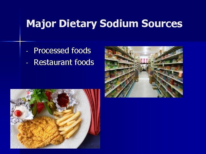 Major Dietary Sodium Sources - Processed foods Restaurant foods