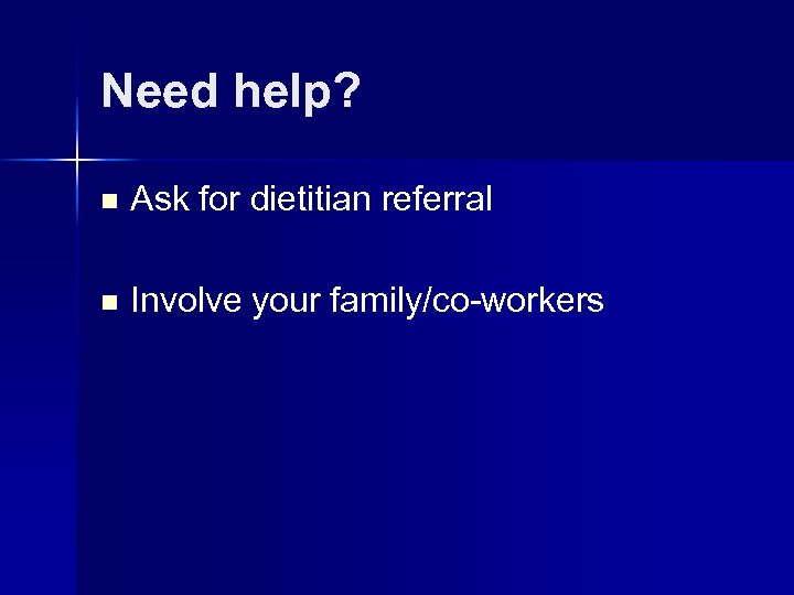 Need help? n Ask for dietitian referral n Involve your family/co-workers