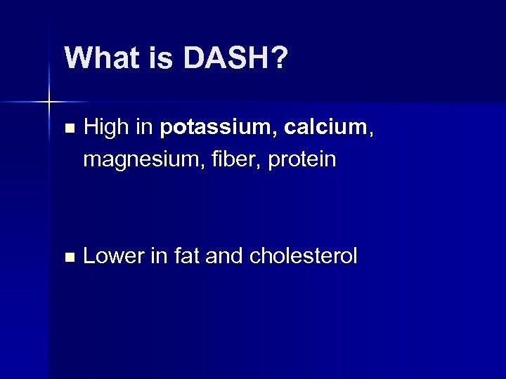 What is DASH? n High in potassium, calcium, magnesium, fiber, protein n Lower in