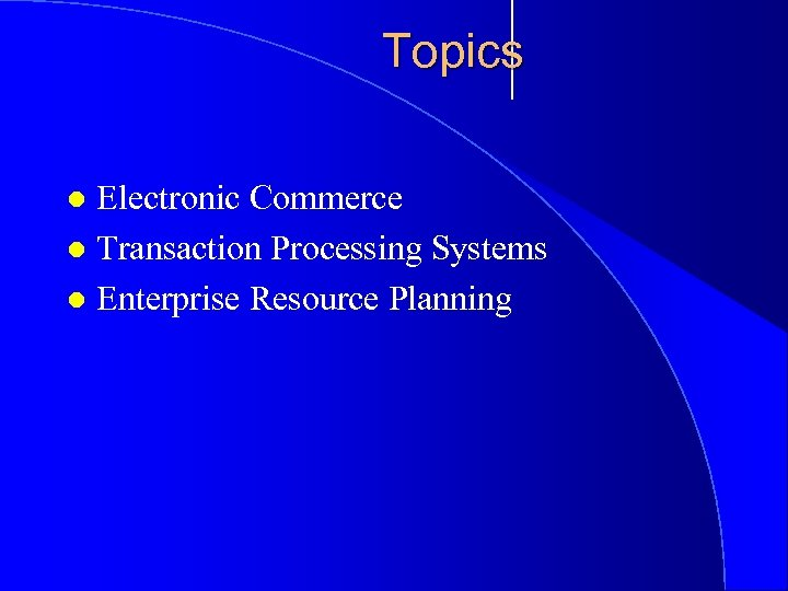 Topics Electronic Commerce l Transaction Processing Systems l Enterprise Resource Planning l