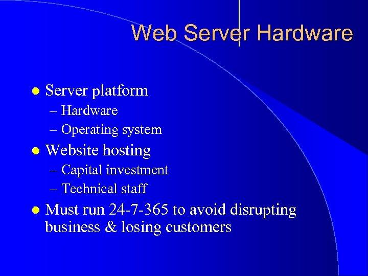 Web Server Hardware l Server platform – Hardware – Operating system l Website hosting