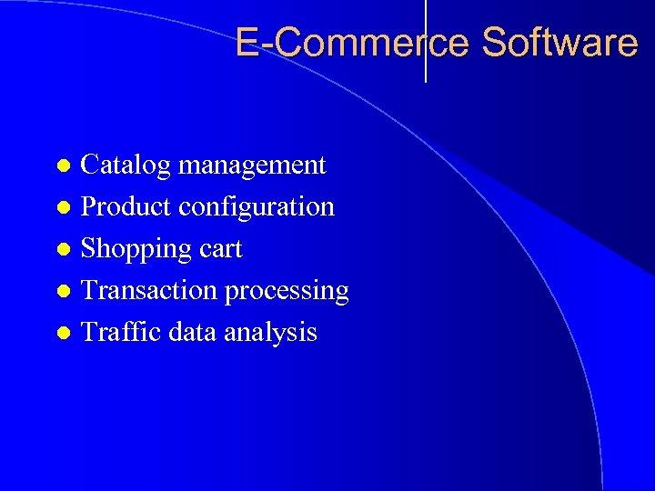 E-Commerce Software Catalog management l Product configuration l Shopping cart l Transaction processing l