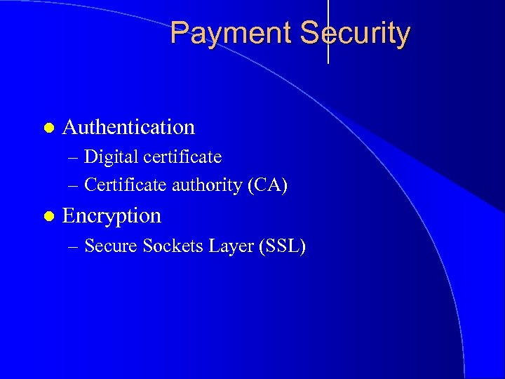 Payment Security l Authentication – Digital certificate – Certificate authority (CA) l Encryption –