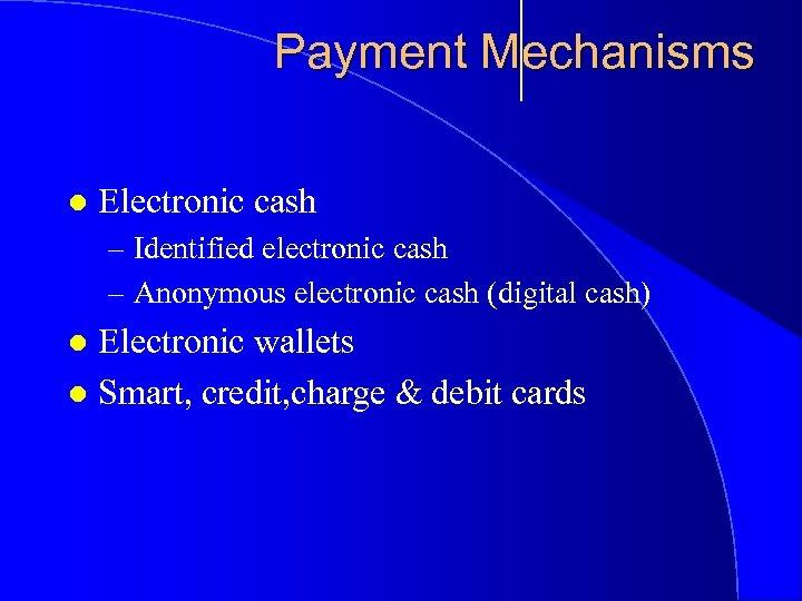 Payment Mechanisms l Electronic cash – Identified electronic cash – Anonymous electronic cash (digital