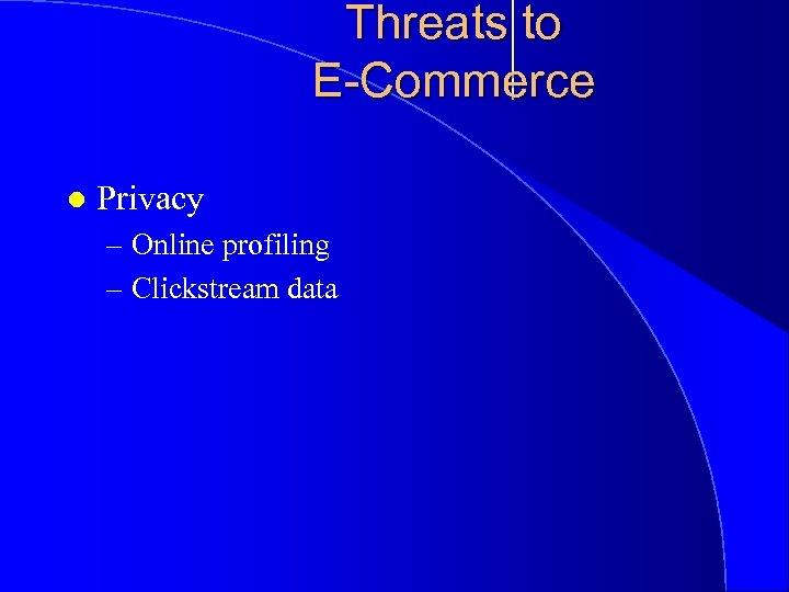 Threats to E-Commerce l Privacy – Online profiling – Clickstream data