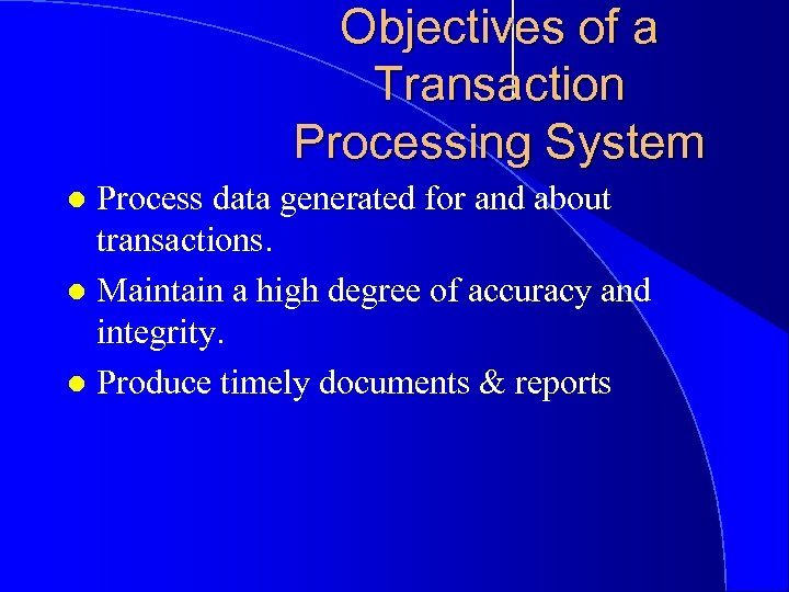 Objectives of a Transaction Processing System Process data generated for and about transactions. l