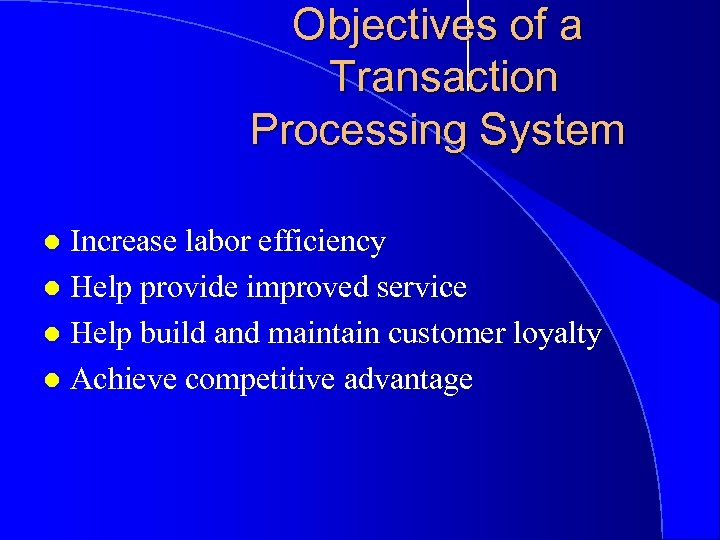 Objectives of a Transaction Processing System Increase labor efficiency l Help provide improved service