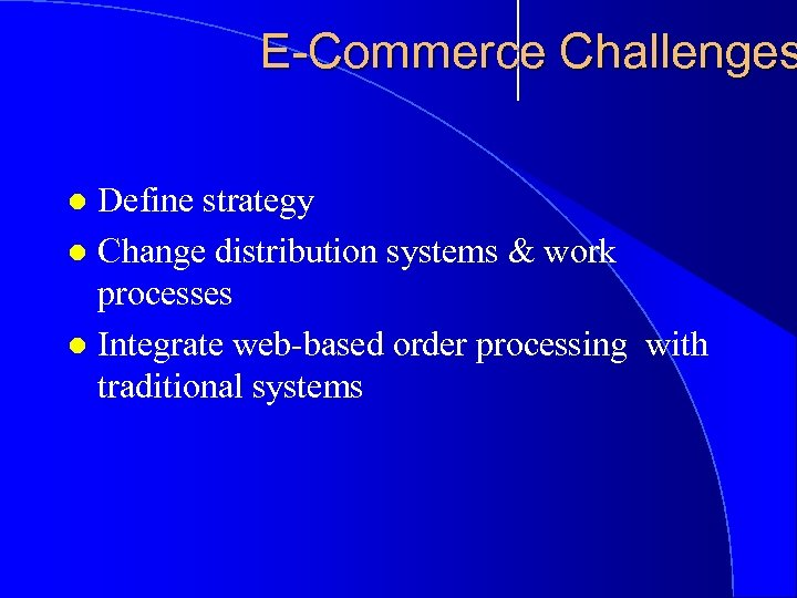 E-Commerce Challenges Define strategy l Change distribution systems & work processes l Integrate web-based