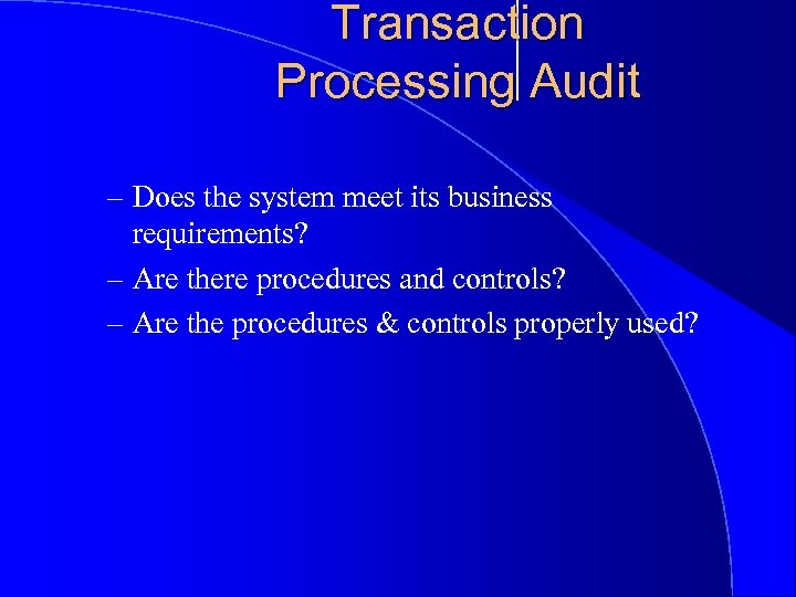 Transaction Processing Audit – Does the system meet its business requirements? – Are there