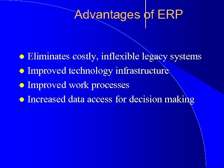 Advantages of ERP Eliminates costly, inflexible legacy systems l Improved technology infrastructure l Improved